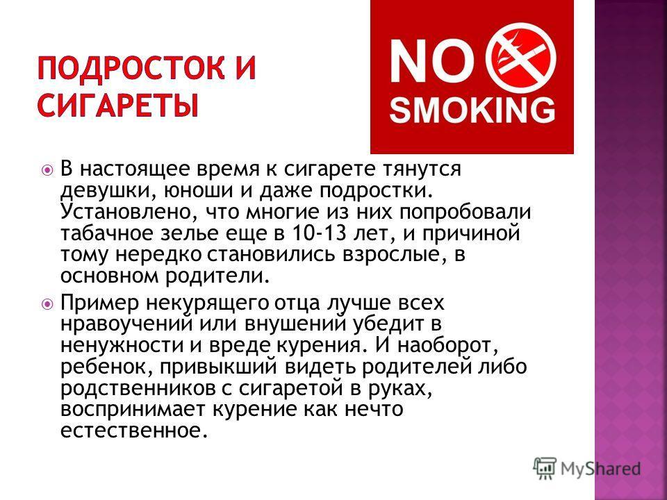 В настоящее время к сигарете тянутся девушки, юноши и даже подростки. Установлено, что многие из них попробовали табачное зелье еще в 10-13 лет, и причиной тому нередко становились взрослые, в основном родители. Пример некурящего отца лучше всех нрав