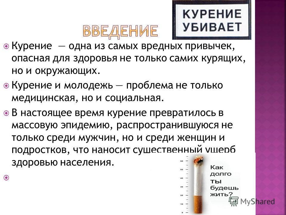 Курение одна из самых вредных привычек, опасная для здоровья не только самих курящих, но и окружающих. Курение и молодежь проблема не только медицинская, но и социальная. В настоящее время курение превратилось в массовую эпидемию, распространившуюся