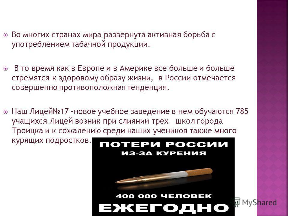 Во многих странах мира развернута активная борьба с употреблением табачной продукции. В то время как в Европе и в Америке все больше и больше стремятся к здоровому образу жизни, в России отмечается совершенно противоположная тенденция. Наш Лицей17 –н