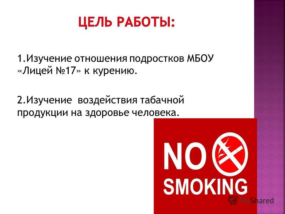 1.Изучение отношения подростков МБОУ «Лицей 17» к курению. 2.Изучение воздействия табачной продукции на здоровье человека.