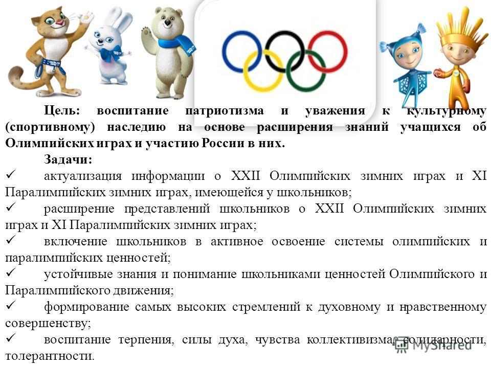 Цель: воспитание патриотизма и уважения к культурному (спортивному) наследию на основе расширения знаний учащихся об Олимпийских играх и участию России в них. Задачи: актуализация информации о XXII Олимпийских зимних играх и XI Паралимпийских зимних