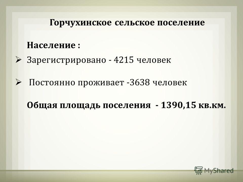 Горчухинское сельское поселение Население : Зарегистрировано - 4215 человек Постоянно проживает -3638 человек Общая площадь поселения - 1390,15 кв.км.