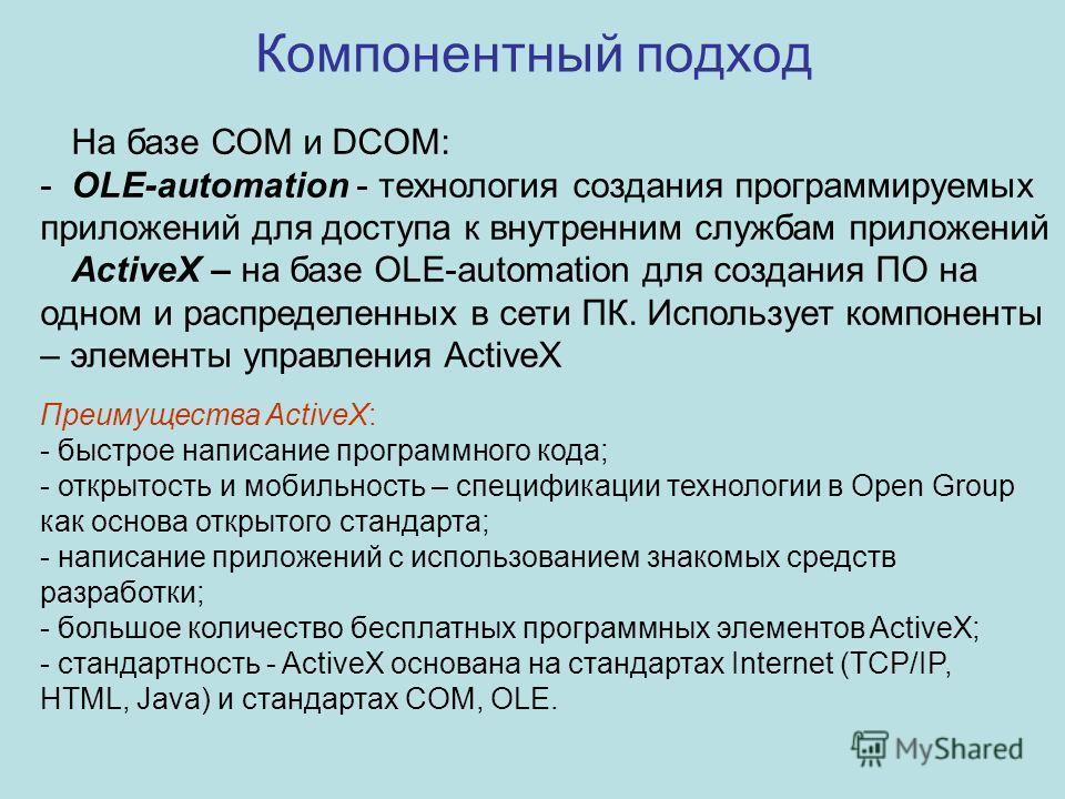 Компонентный подход На базе СОМ и DCOM: -OLE-automation - технология создания программируемых приложений для доступа к внутренним службам приложений ActiveX – на базе OLE-automation для создания ПО на одном и распределенных в сети ПК. Использует комп