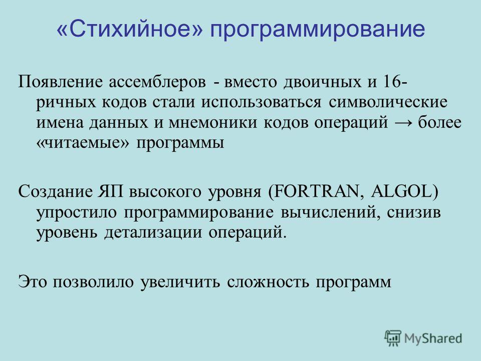 «Стихийное» программирование Появление ассемблеров - вместо двоичных и 16- ричных кодов стали использоваться символические имена данных и мнемоники кодов операций более «читаемые» программы Создание ЯП высокого уровня (FORTRAN, ALGOL) упростило прогр