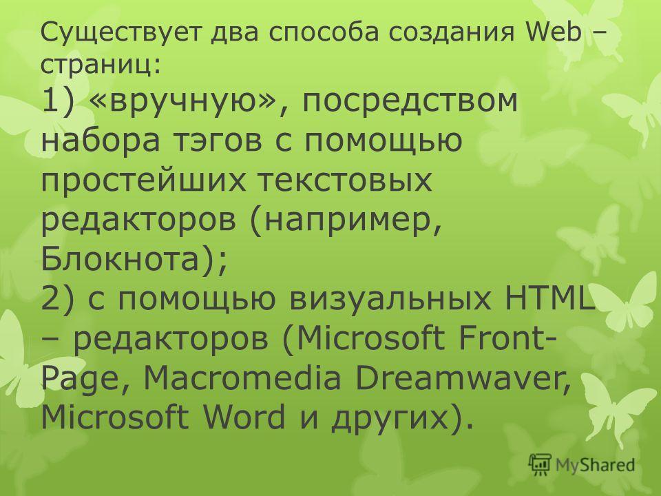 Существует два способа создания Web – страниц: 1) «вручную», посредством набора тэгов с помощью простейших текстовых редакторов (например, Блокнота); 2) с помощью визуальных HTML – редакторов (Microsoft Front- Page, Macromedia Dreamwaver, Microsoft W