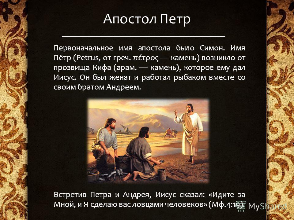 Апостол Петр Первоначальное имя апостола было Симон. Имя Пётр (Petrus, от греч. πέτρος камень) возникло от прозвища Кифа (арам. камень), которое ему дал Иисус. Он был женат и работал рыбаком вместе со своим братом Андреем. Встретив Петра и Андрея, Ии