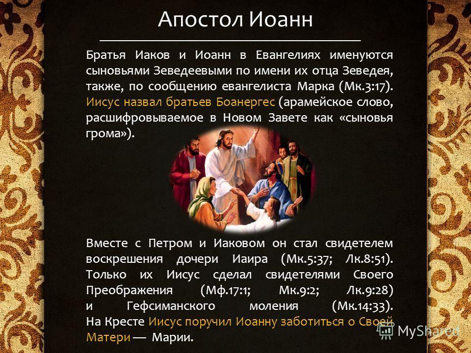Апостол Иоанн Братья Иаков и Иоанн в Евангелиях именуются сыновьями Зеведеевыми по имени их отца Зеведея, также, по сообщению евангелиста Марка (Мк.3:17). Иисус назвал братьев Боанергес (арамейское слово, расшифровываемое в Новом Завете как «сыновья