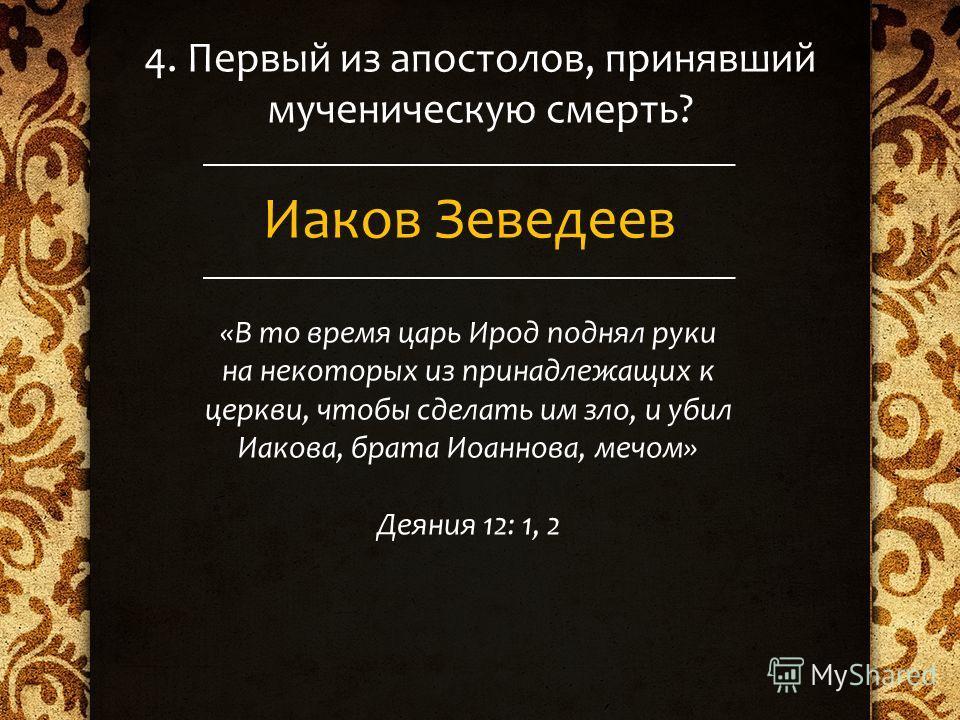 4. Первый из апостолов, принявший мученическую смерть? Иаков Зеведеев «В то время царь Ирод поднял руки на некоторых из принадлежащих к церкви, чтобы сделать им зло, и убил Иакова, брата Иоаннова, мечом» Деяния 12: 1, 2