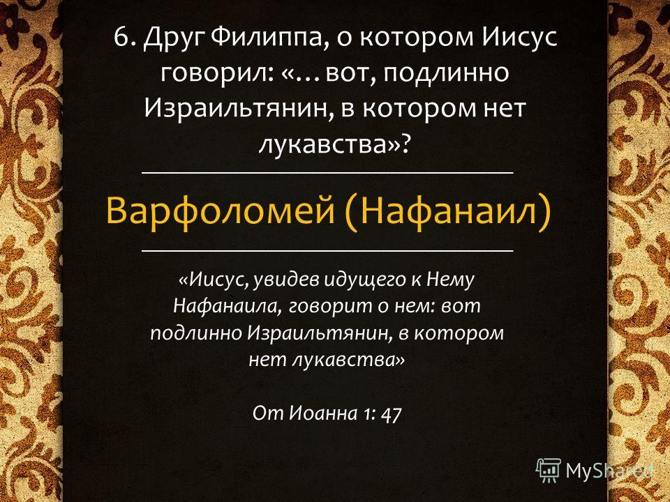 6. Друг Филиппа, о котором Иисус говорил: «…вот, подлинно Израильтянин, в котором нет лукавства»? Варфоломей (Нафанаил) «Иисус, увидев идущего к Нему Нафанаила, говорит о нем: вот подлинно Израильтянин, в котором нет лукавства» От Иоанна 1: 47