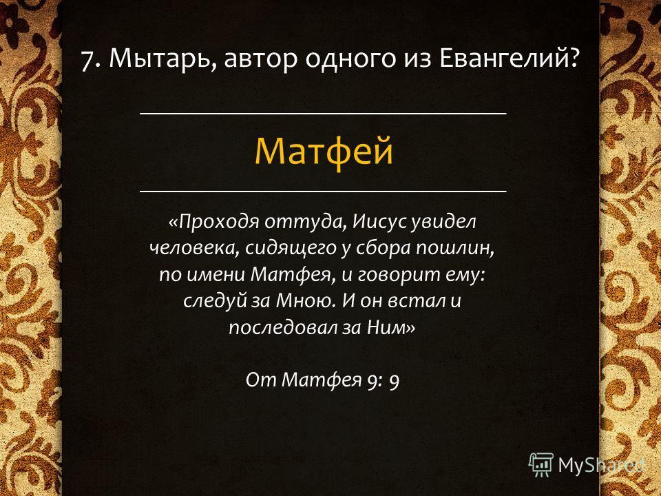 7. Мытарь, автор одного из Евангелий? Матфей «Проходя оттуда, Иисус увидел человека, сидящего у сбора пошлин, по имени Матфея, и говорит ему: следуй за Мною. И он встал и последовал за Ним» От Матфея 9: 9