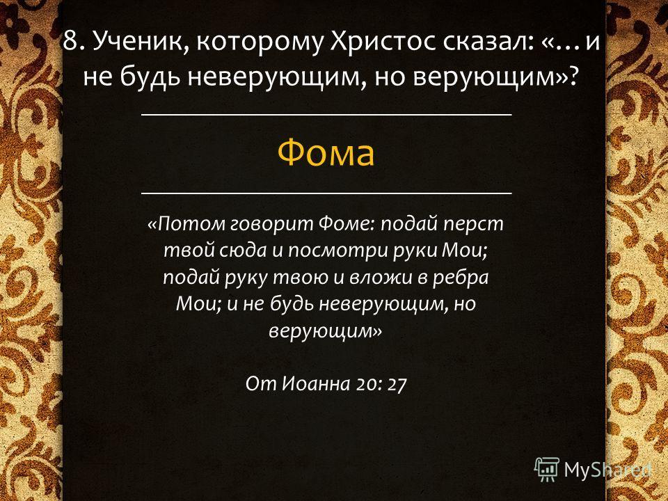 8. Ученик, которому Христос сказал: «…и не будь неверующим, но верующим»? Фома «Потом говорит Фоме: подай перст твой сюда и посмотри руки Мои; подай руку твою и вложи в ребра Мои; и не будь неверующим, но верующим» От Иоанна 20: 27