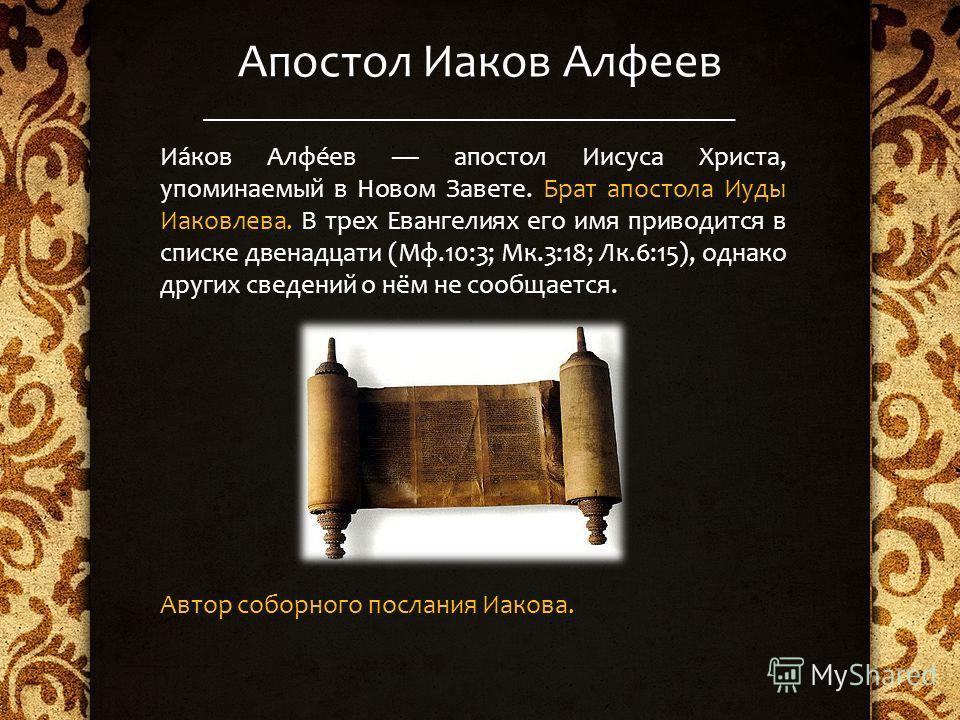 Апостол Иаков Алфеев Иа́ков Алфе́ев апостол Иисуса Христа, упоминаемый в Новом Завете. Брат апостола Иуды Иаковлева. В трех Евангелиях его имя приводится в списке двенадцати (Мф.10:3; Мк.3:18; Лк.6:15), однако других сведений о нём не сообщается. Авт