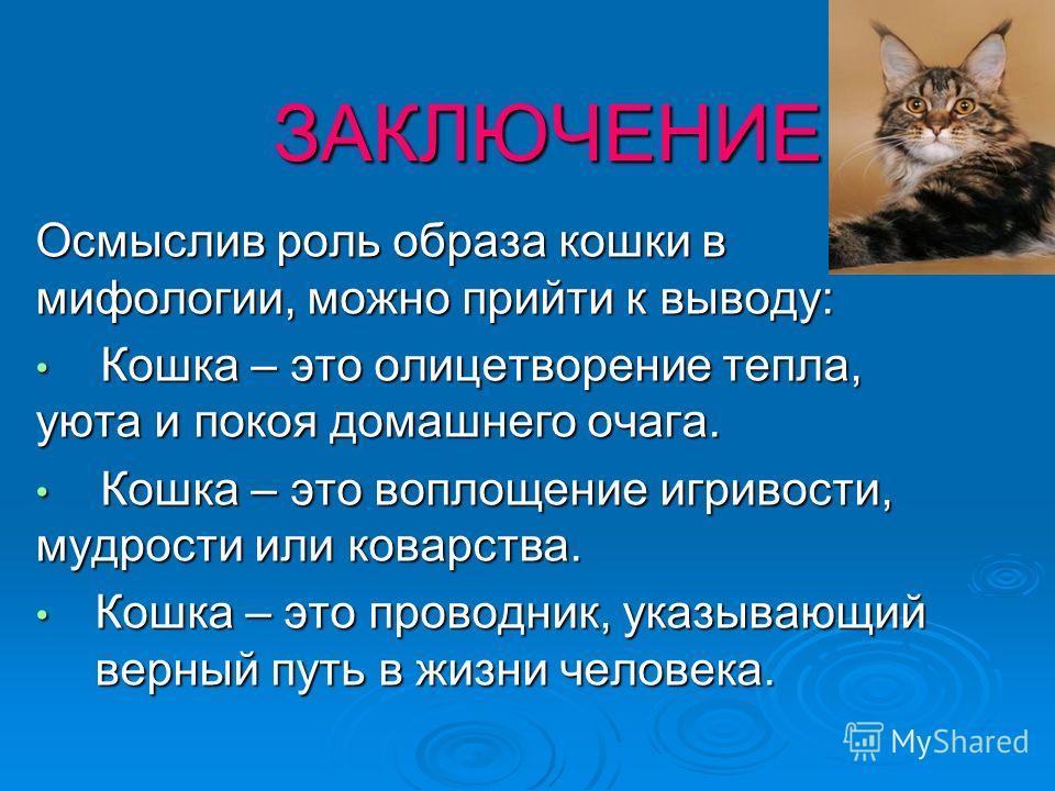 ЗАКЛЮЧЕНИЕ Осмыслив роль образа кошки в мифологии, можно прийти к выводу: Кошка – это олицетворение тепла, уюта и покоя домашнего очага. Кошка – это олицетворение тепла, уюта и покоя домашнего очага. Кошка – это воплощение игривости, мудрости или ков