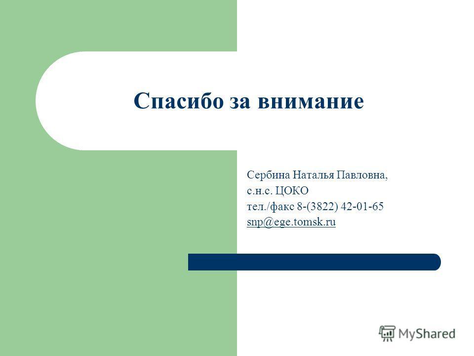 Спасибо за внимание Сербина Наталья Павловна, с.н.с. ЦОКО тел./факс 8-(3822) 42-01-65 snp@ege.tomsk.ru