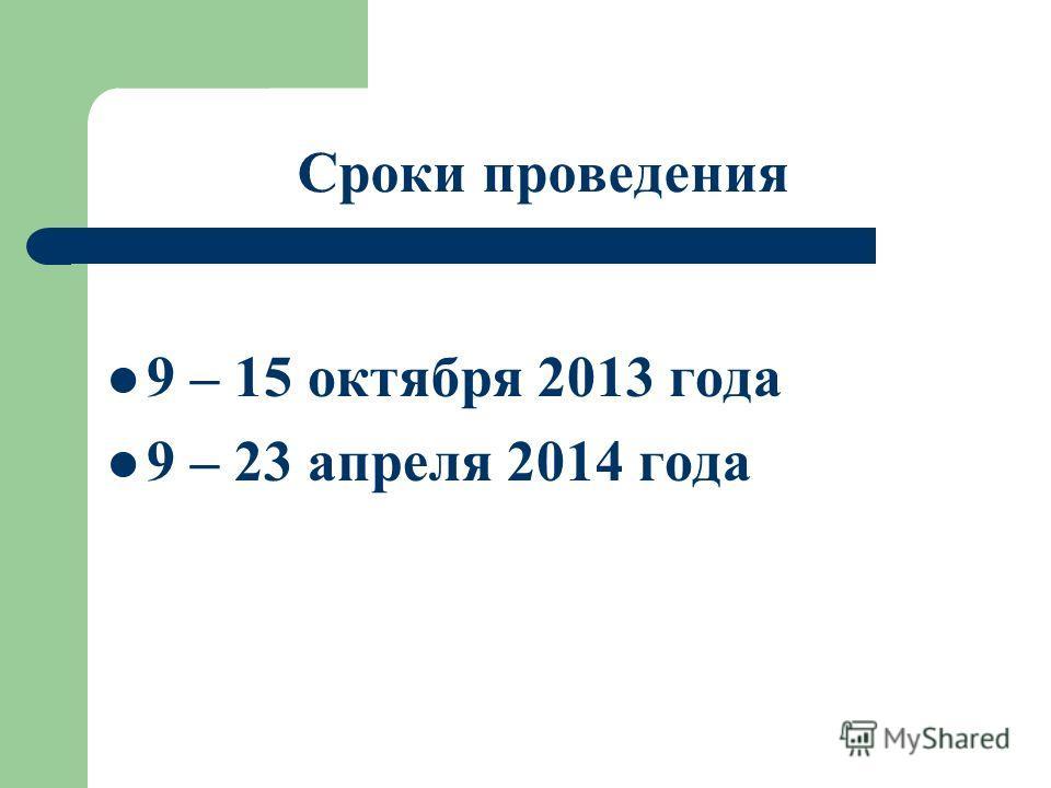 Сроки проведения 9 – 15 октября 2013 года 9 – 23 апреля 2014 года