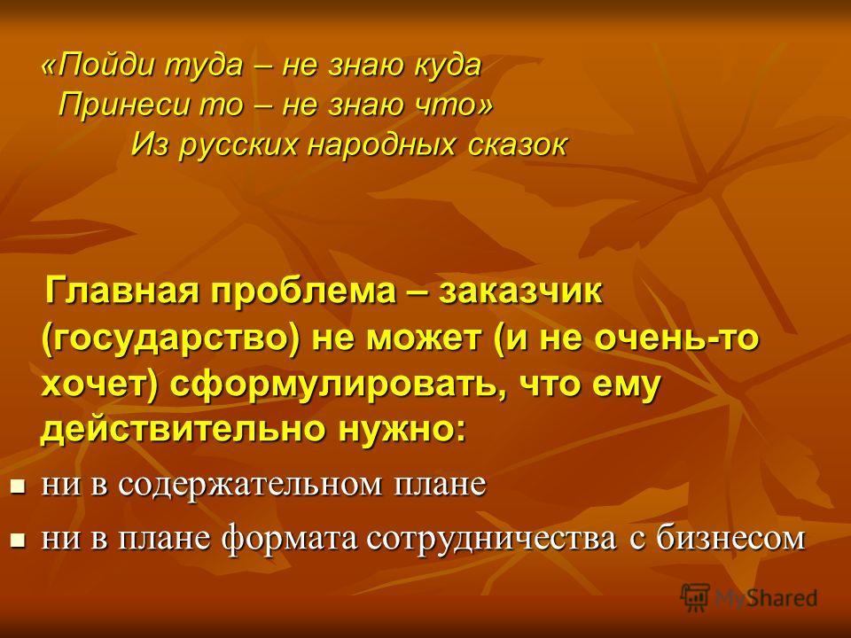 «Пойди туда – не знаю куда Принеси то – не знаю что» Из русских народных сказок Главная проблема – заказчик (государство) не может (и не очень-то хочет) сформулировать, что ему действительно нужно: Главная проблема – заказчик (государство) не может (