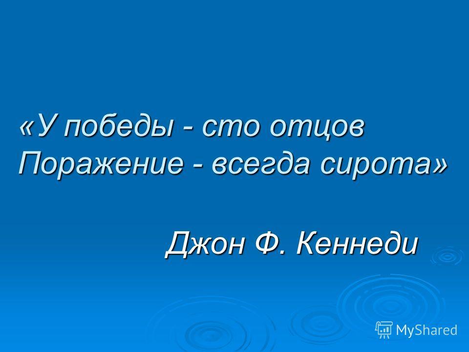 «У победы - сто отцов Поражение - всегда сирота» Джон Ф. Кеннеди