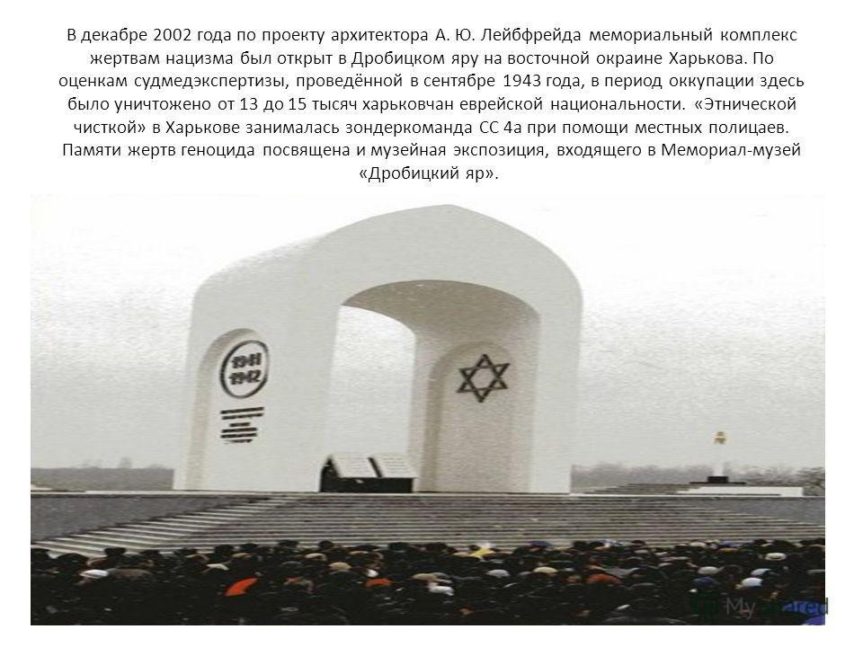 В декабре 2002 года по проекту архитектора А. Ю. Лейбфрейда мемориальный комплекс жертвам нацизма был открыт в Дробицком яру на восточной окраине Харькова. По оценкам судмедэкспертизы, проведённой в сентябре 1943 года, в период оккупации здесь было у