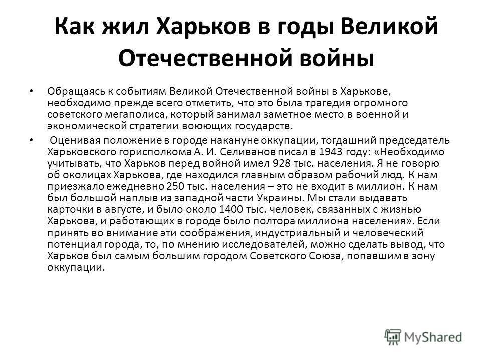Как жил Харьков в годы Великой Отечественной войны Обращаясь к событиям Великой Отечественной войны в Харькове, необходимо прежде всего отметить, что это была трагедия огромного советского мегаполиса, который занимал заметное место в военной и эконом
