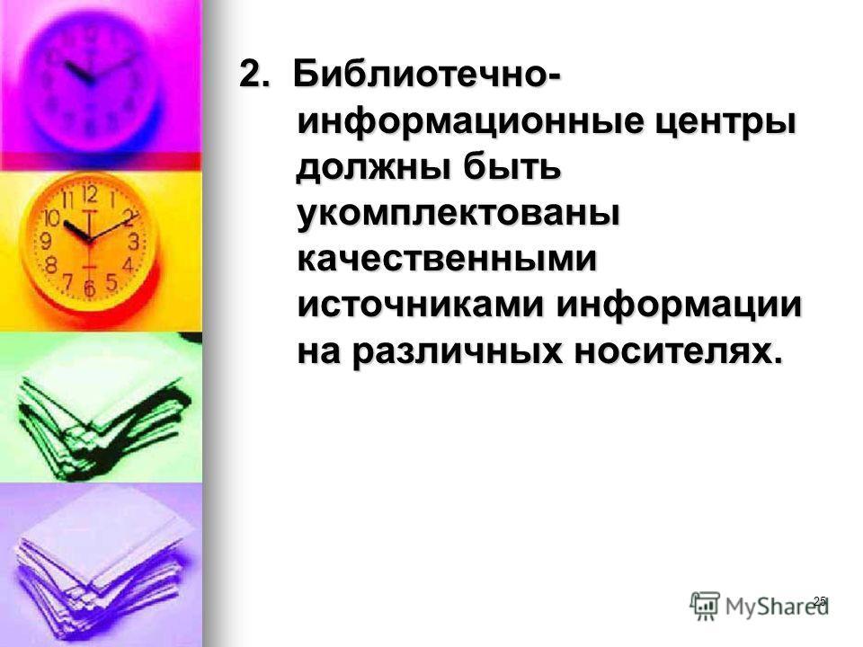 25 2. Библиотечно- информационные центры должны быть укомплектованы качественными источниками информации на различных носителях.