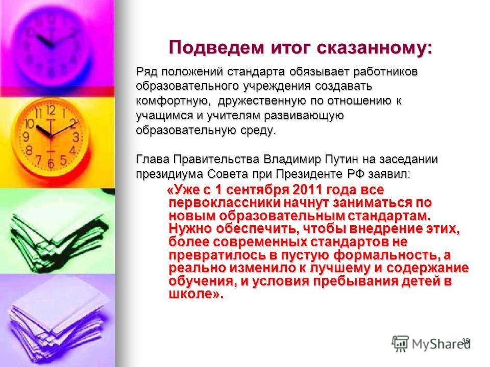 35 Подведем итог сказанному: Ряд положений стандарта обязывает работников образовательного учреждения создавать комфортную, дружественную по отношению к учащимся и учителям развивающую образовательную среду. Глава Правительства Владимир Путин на засе