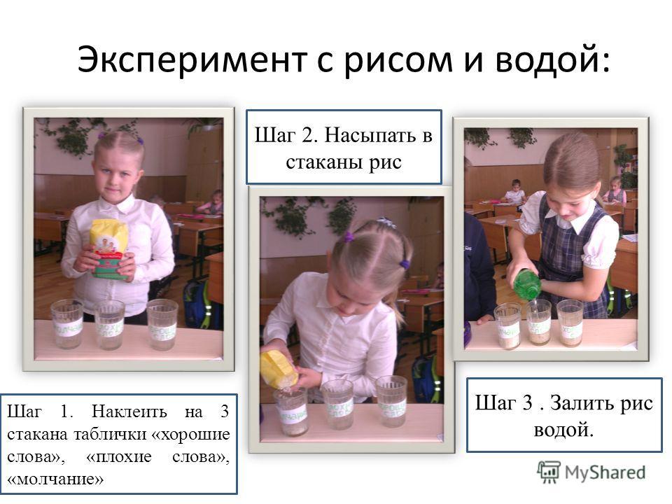 Эксперимент с рисом и водой: Шаг 1. Наклеить на 3 стакана таблички «хорошие слова», «плохие слова», «молчание» Шаг 2. Насыпать в стаканы рис Шаг 3. Залить рис водой.
