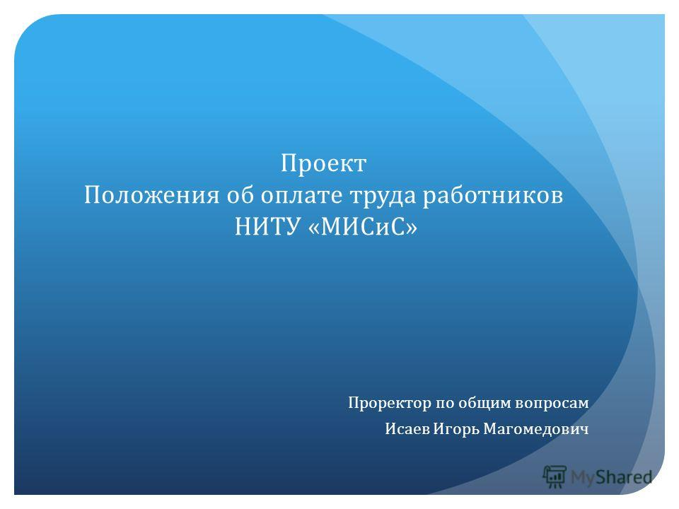 Проректор по общим вопросам Исаев Игорь Магомедович Проект Положения об оплате труда работников НИТУ «МИСиС»