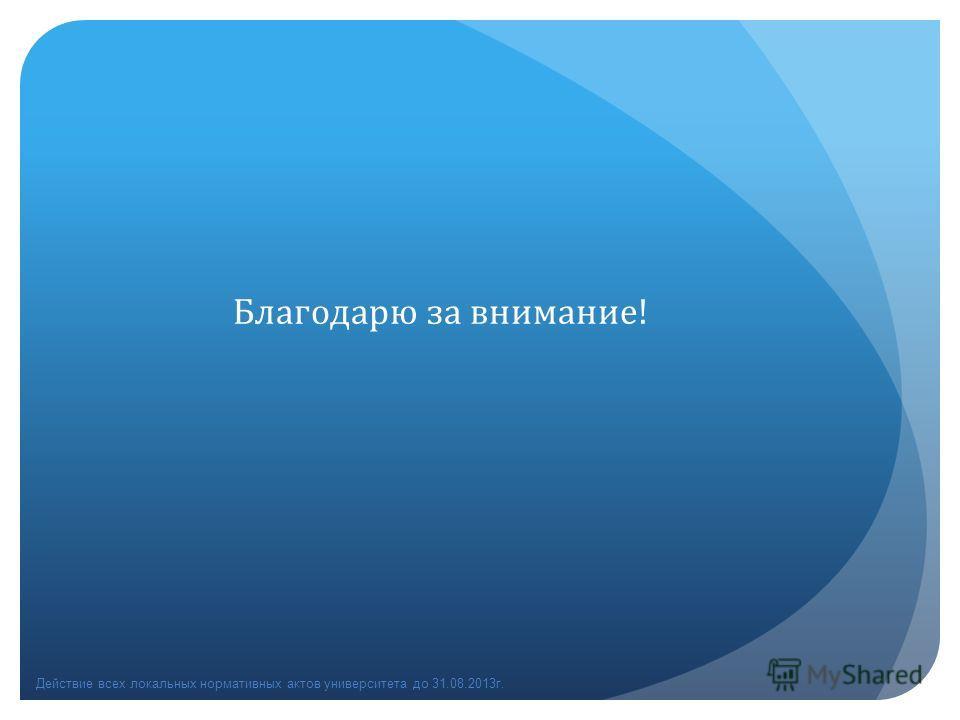 Благодарю за внимание! Действие всех локальных нормативных актов университета до 31.08.2013г.
