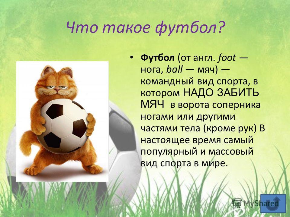 Что такое футбол? Футбол (от англ. foot нога, ball мяч) командный вид спорта, в котором НАДО ЗАБИТЬ МЯЧ в ворота соперника ногами или другими частями тела (кроме рук) В настоящее время самый популярный и массовый вид спорта в мире.