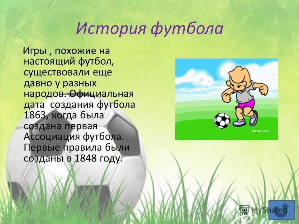 История футбола Игры, похожие на настоящий футбол, существовали еще давно у разных народов. Официальная дата создания футбола 1863, когда была создана первая Ассоциация футбола. Первые правила были созданы в 1848 году.