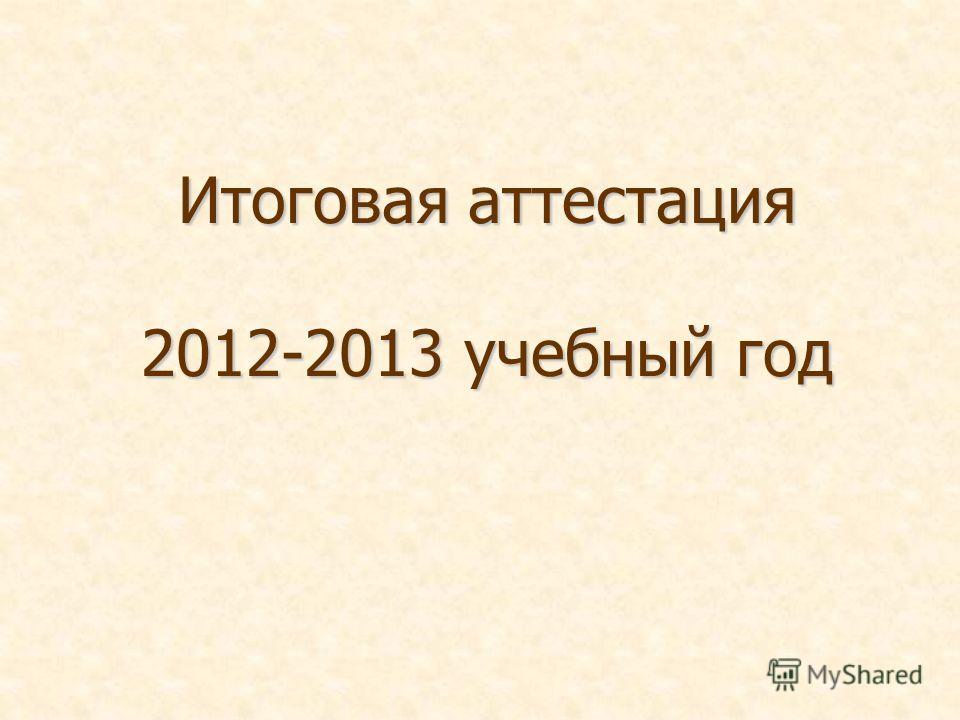 Итоговая аттестация 2012-2013 учебный год