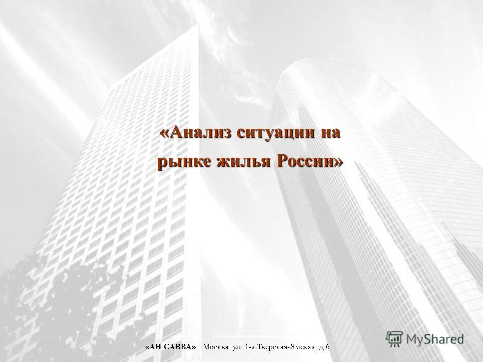 «Анализ ситуации на рынке жилья России» «АН САВВА» Москва, ул. 1-я Тверская-Ямская, д.6
