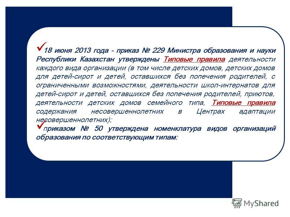 18 июня 2013 года - приказ 229 Министра образования и науки Республики Казахстан утверждены Типовые правила деятельности каждого вида организации (в том числе детских домов, детских домов для детей-сирот и детей, оставшихся без попечения родителей, с