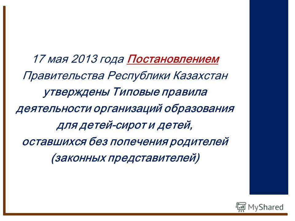 17 мая 2013 года Постановлением Правительства Республики Казахстан утверждены Типовые правила деятельности организаций образования для детей-сирот и детей, оставшихся без попечения родителей (законных представителей)