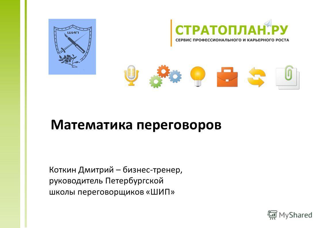 Математика переговоров Коткин Дмитрий – бизнес-тренер, руководитель Петербургской школы переговорщиков «ШИП»