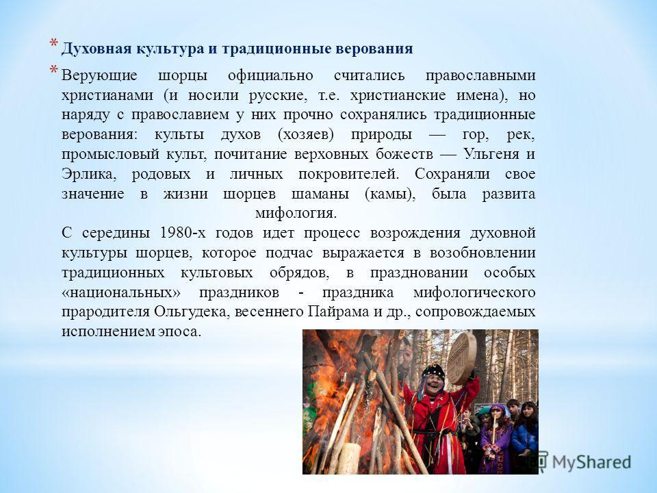 * Духовная культура и традиционные верования * Верующие шорцы официально считались православными христианами (и носили русские, т.е. христианские имена), но наряду с православием у них прочно сохранялись традиционные верования: культы духов (хозяев)
