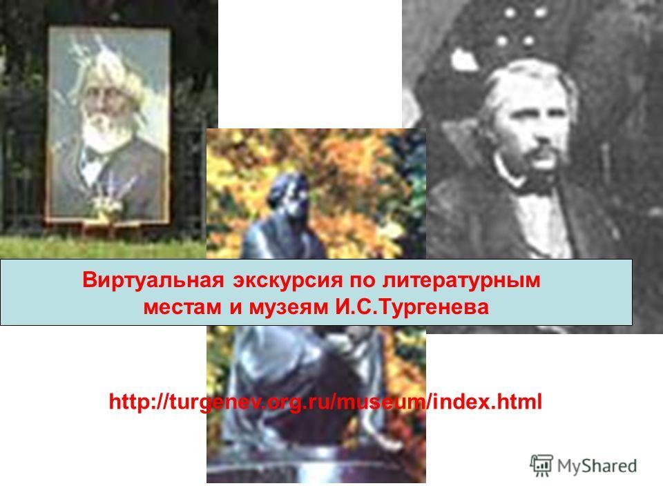 Виртуальная экскурсия по литературным местам и музеям И.С.Тургенева http://turgenev.org.ru/museum/index.html