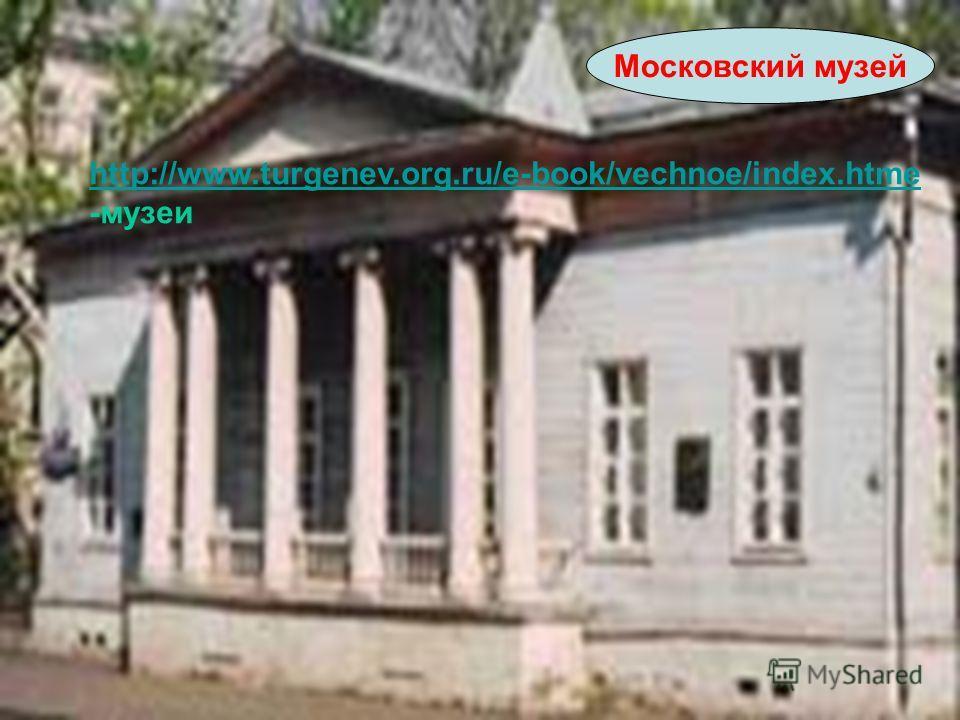 Московский музей http://www.turgenev.org.ru/e-book/vechnoe/index.htme -музеи