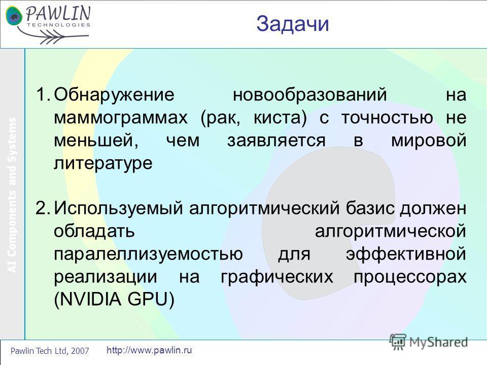 AI Components and Systems Pawlin Tech Ltd, 2007 http://www.pawlin.ru Задачи 1.Обнаружение новообразований на маммограммах (рак, киста) с точностью не меньшей, чем заявляется в мировой литературе 2.Используемый алгоритмический базис должен обладать ал