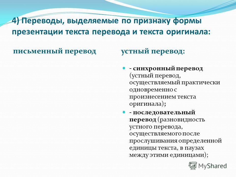 4) Переводы, выделяемые по признаку формы презентации текста перевода и текста оригинала: письменный перевод устный перевод: - синхронный перевод (устный перевод, осуществляемый практически одновременно с произнесением текста оригинала); - последоват