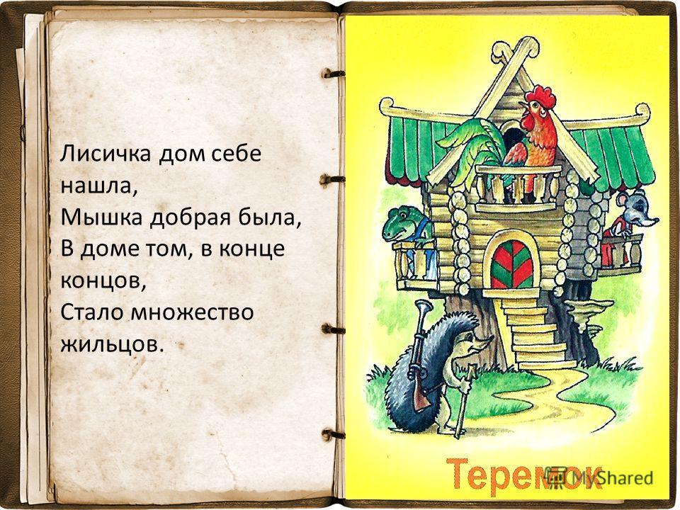 Лисичка дом себе нашла, Мышка добрая была, В доме том, в конце концов, Стало множество жильцов.