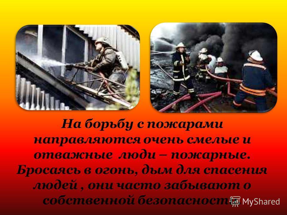 На борьбу с пожарами направляются очень смелые и отважные люди – пожарные. Бросаясь в огонь, дым для спасения людей, они часто забывают о собственной безопасности.
