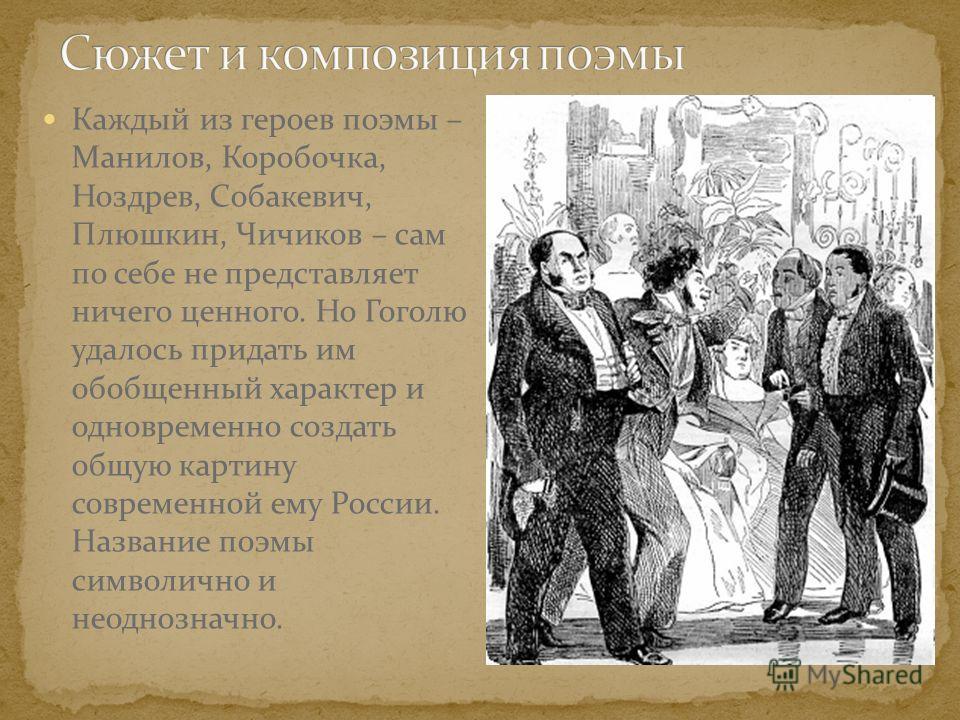Каждый из героев поэмы – Манилов, Коробочка, Ноздрев, Собакевич, Плюшкин, Чичиков – сам по себе не представляет ничего ценного. Но Гоголю удалось придать им обобщенный характер и одновременно создать общую картину современной ему России. Название поэ