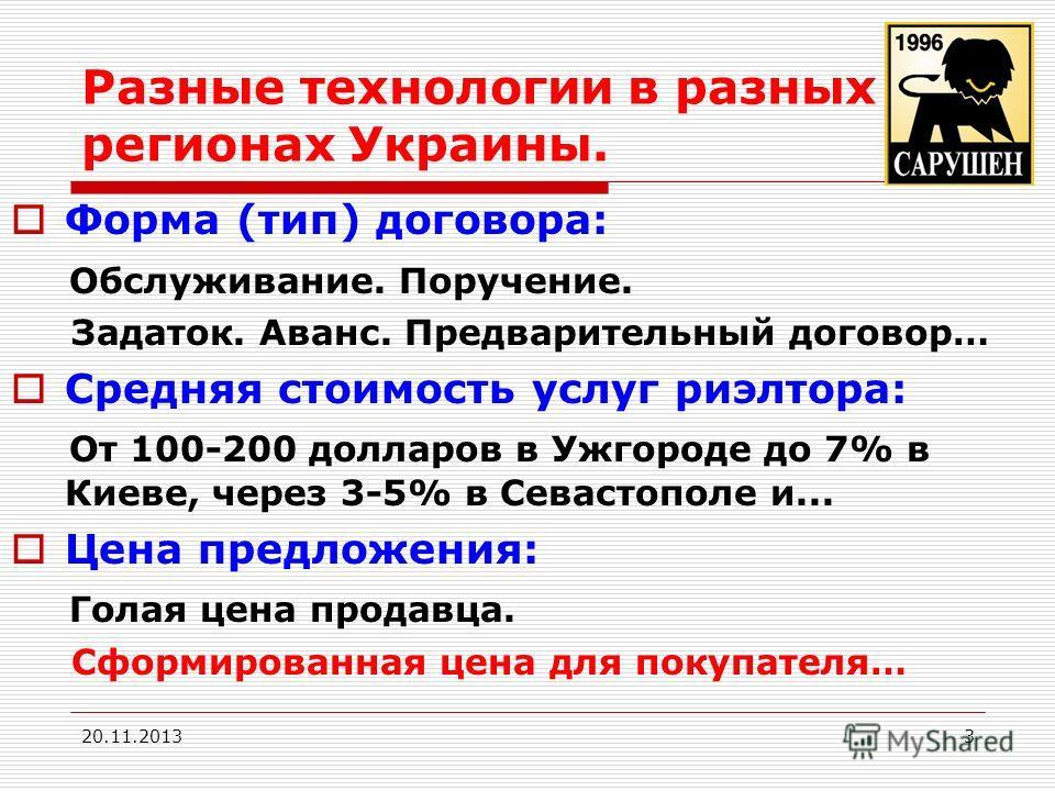 Разные технологии в разных регионах Украины. Форма (тип) договора: Обслуживание. Поручение. Задаток. Аванс. Предварительный договор… Средняя стоимость услуг риэлтора: От 100-200 долларов в Ужгороде до 7% в Киеве, через 3-5% в Севастополе и... Цена пр