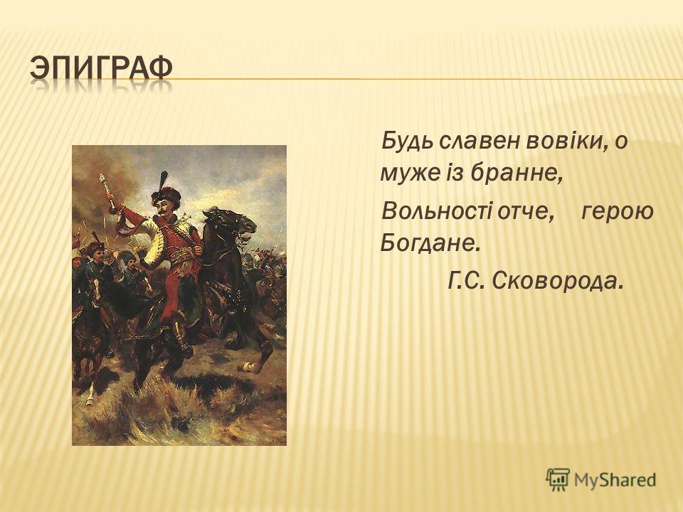 Будь славен вовіки, о муже із бранне, Вольності отче, герою Богдане. Г.С. Сковорода.