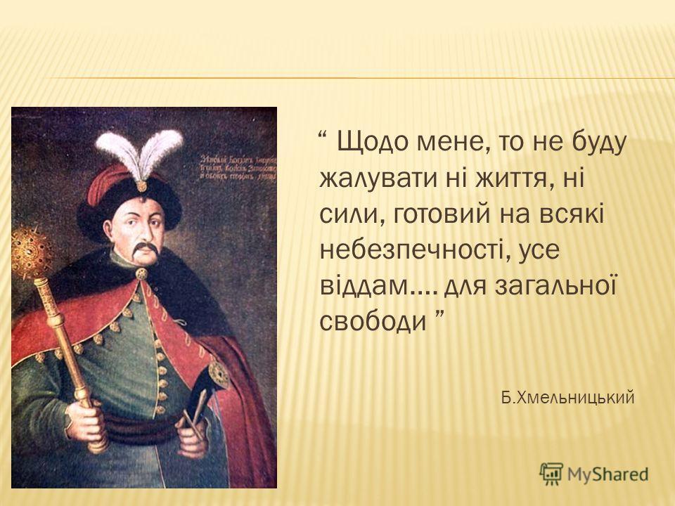 Щодо мене, то не буду жалувати ні життя, ні сили, готовий на всякі небезпечності, усе віддам…. для загальної свободи Б.Хмельницький