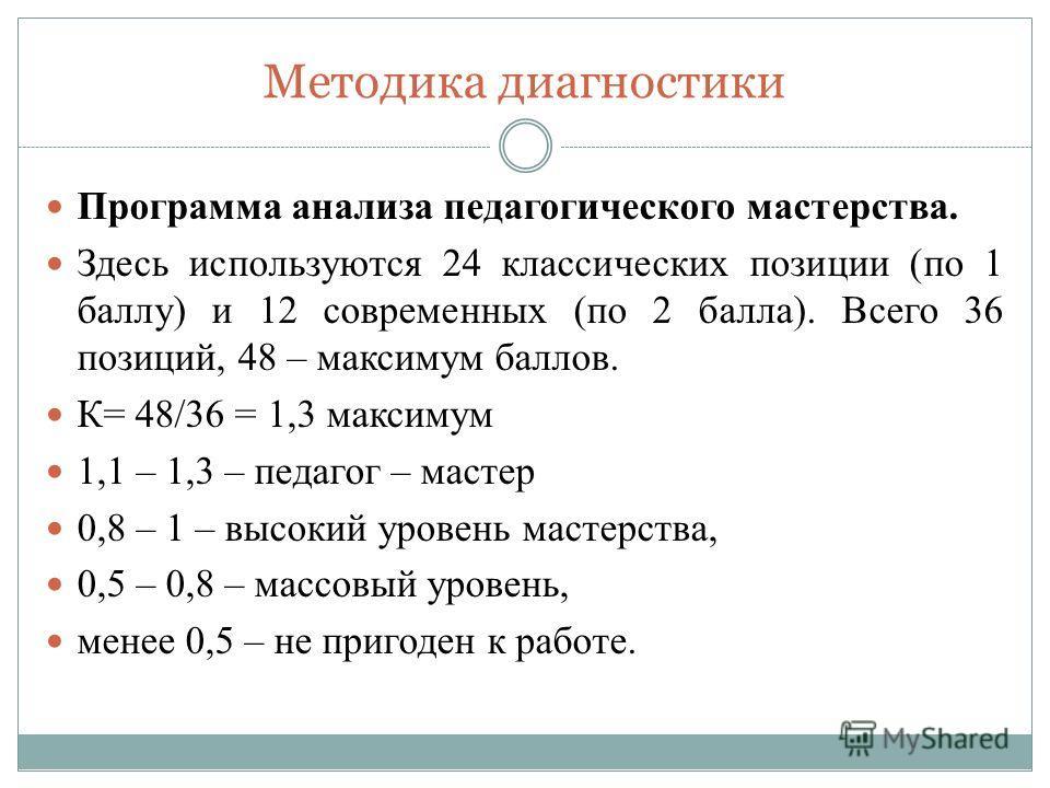 Методика диагностики Программа анализа педагогического мастерства. Здесь используются 24 классических позиции (по 1 баллу) и 12 современных (по 2 балла). Всего 36 позиций, 48 – максимум баллов. К= 48/36 = 1,3 максимум 1,1 – 1,3 – педагог – мастер 0,8