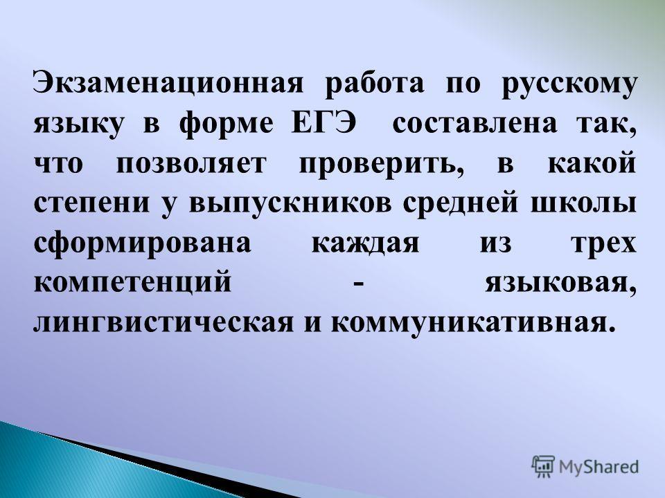 Экзаменационная работа по русскому языку в форме ЕГЭ составлена так, что позволяет проверить, в какой степени у выпускников средней школы сформирована каждая из трех компетенций - языковая, лингвистическая и коммуникативная.