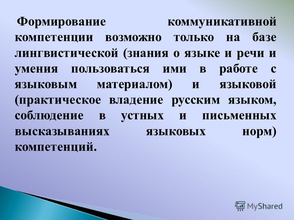 Формирование коммуникативной компетенции возможно только на базе лингвистической (знания о языке и речи и умения пользоваться ими в работе с языковым материалом) и языковой (практическое владение русским языком, соблюдение в устных и письменных выска