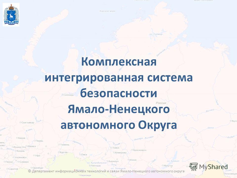 Комплексная интегрированная система безопасности Ямало-Ненецкого автономного Округа © Департамент информационных технологий и связи Ямало-Ненецкого автономного округа